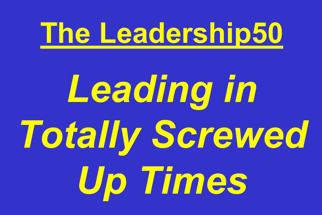 The Leadership50 Leading in Totally Screwed Up Times