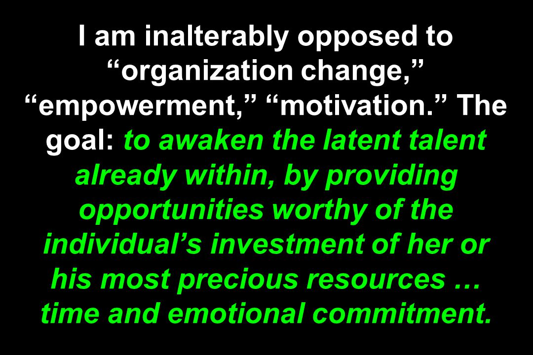 I am inalterably opposed to organization change, empowerment, motivation. The goal: to awaken the latent talent already within, by providing opportunities worthy of the individual's investment of her or his most precious resources … time and emotional commitment.
