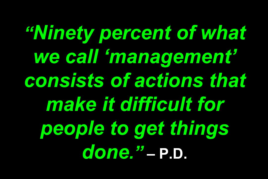 Ninety percent of what we call 'management' consists of actions that make it difficult for people to get things done. – P.D.