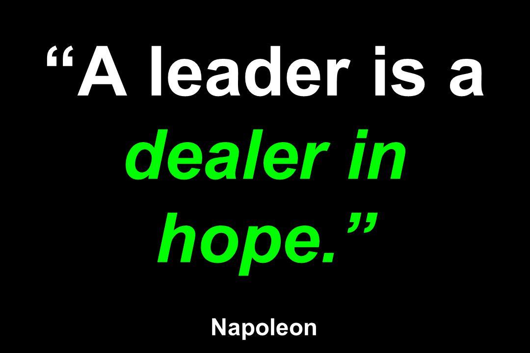 A leader is a dealer in hope. Napoleon