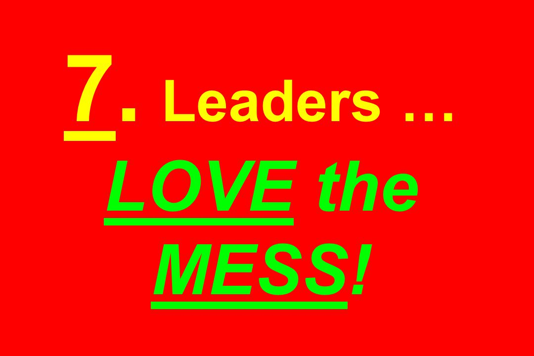 7. Leaders … LOVE the MESS!