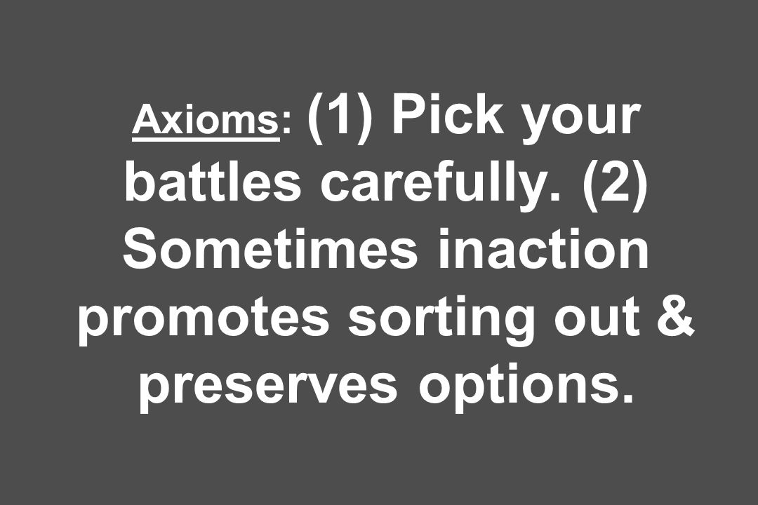 Axioms: (1) Pick your battles carefully.