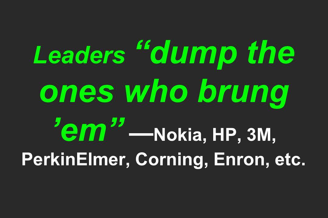 Leaders dump the ones who brung 'em — Nokia, HP, 3M, PerkinElmer, Corning, Enron, etc.