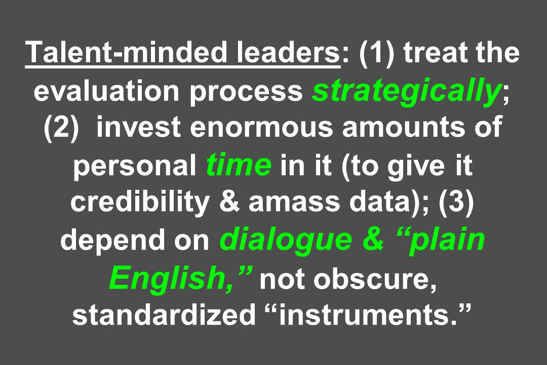 Talent-minded leaders: (1) treat the evaluation process strategically ; (2) invest enormous amounts of personal time in it (to give it credibility & amass data); (3) depend on dialogue & plain English, not obscure, standardized instruments.