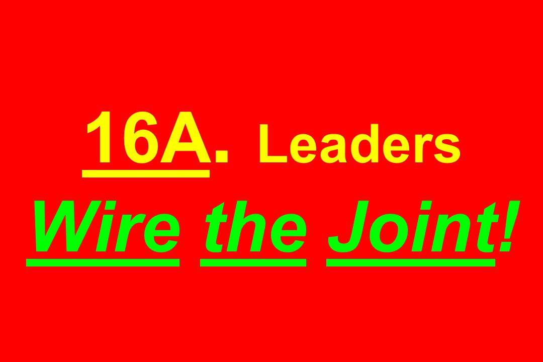 16A. Leaders Wire the Joint!