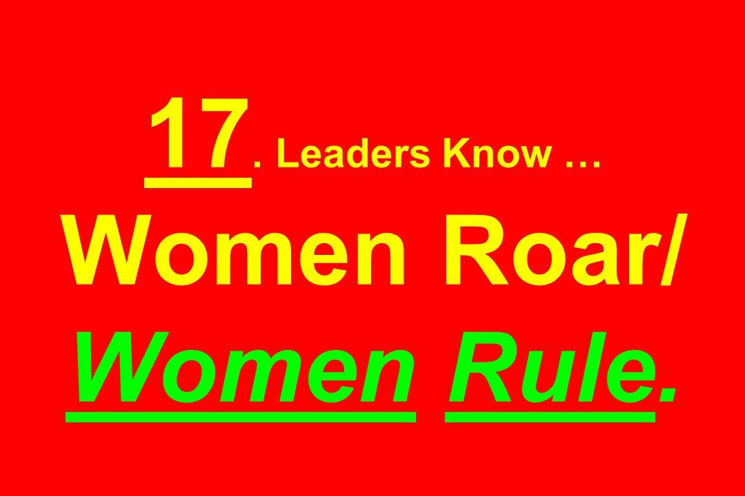17. Leaders Know … Women Roar/ Women Rule.