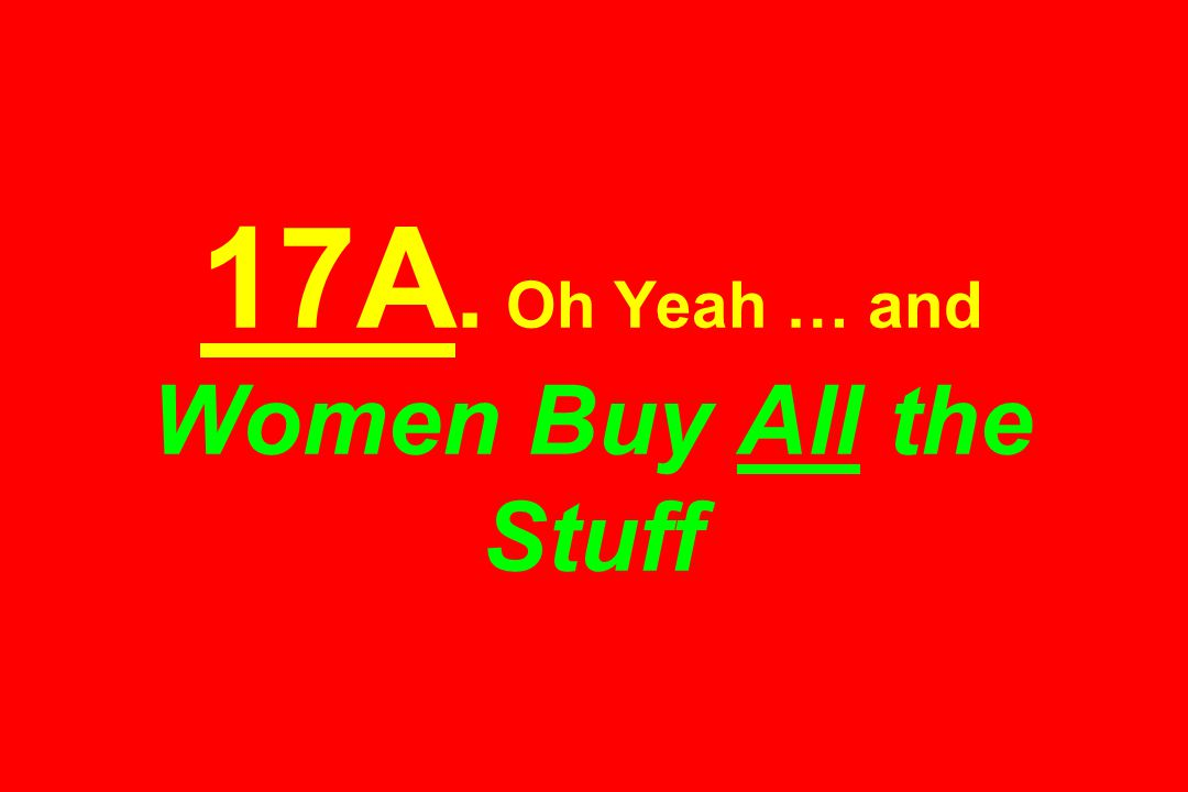 17A. Oh Yeah … and Women Buy All the Stuff