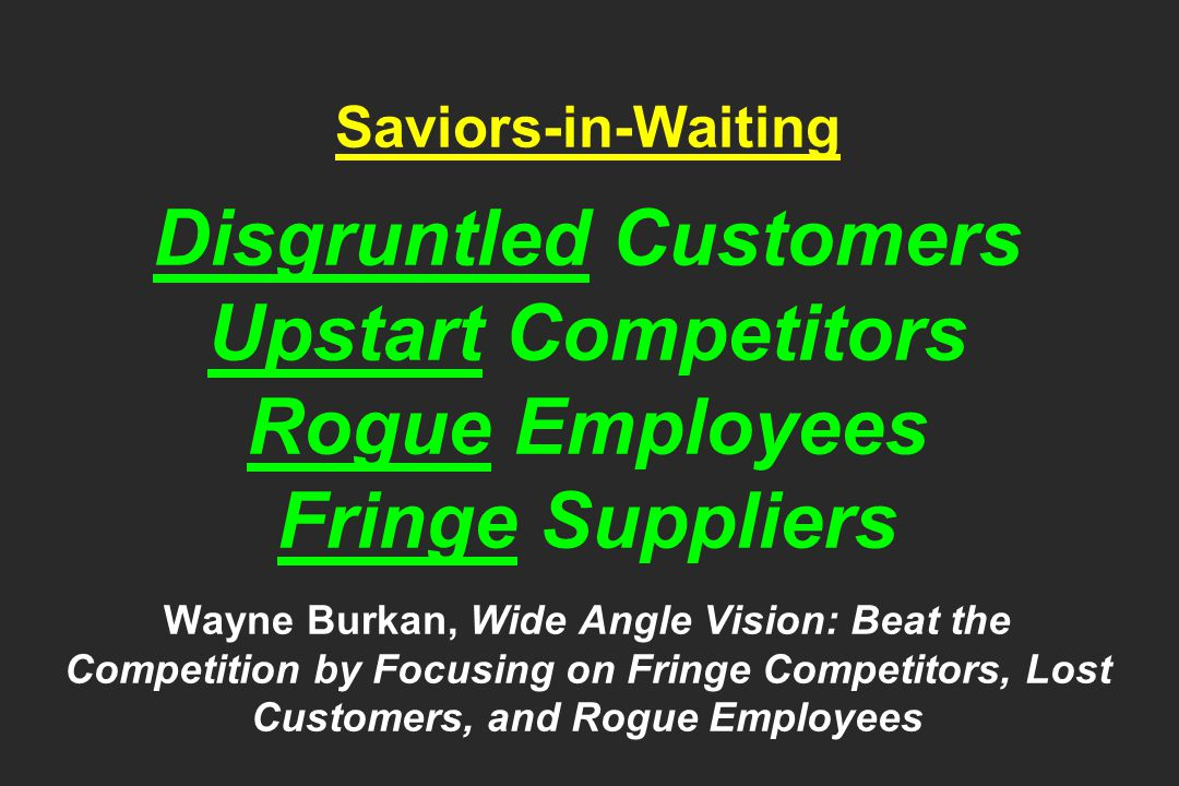 Saviors-in-Waiting Disgruntled Customers Upstart Competitors Rogue Employees Fringe Suppliers Wayne Burkan, Wide Angle Vision: Beat the Competition by Focusing on Fringe Competitors, Lost Customers, and Rogue Employees