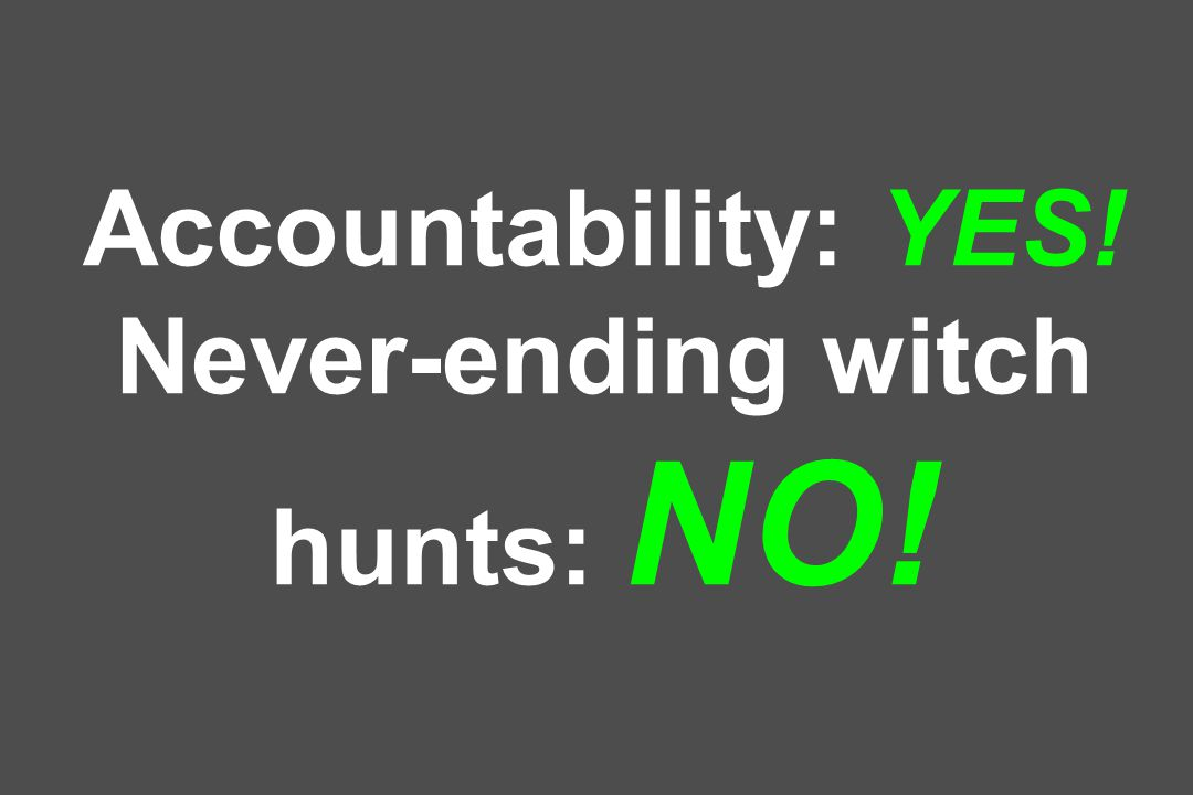 Accountability: YES! Never-ending witch hunts: NO!