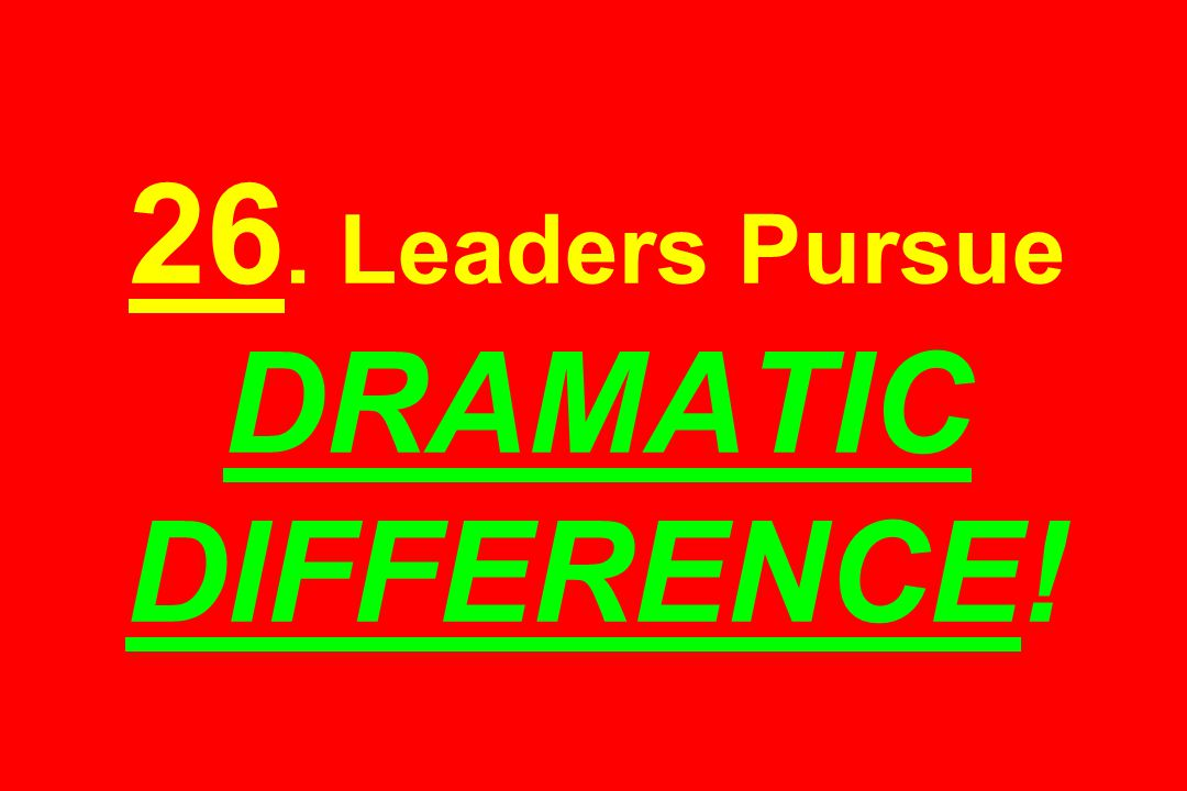 26. Leaders Pursue DRAMATIC DIFFERENCE!