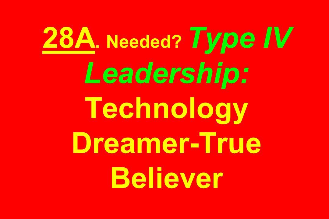 28A. Needed Type IV Leadership: Technology Dreamer-True Believer