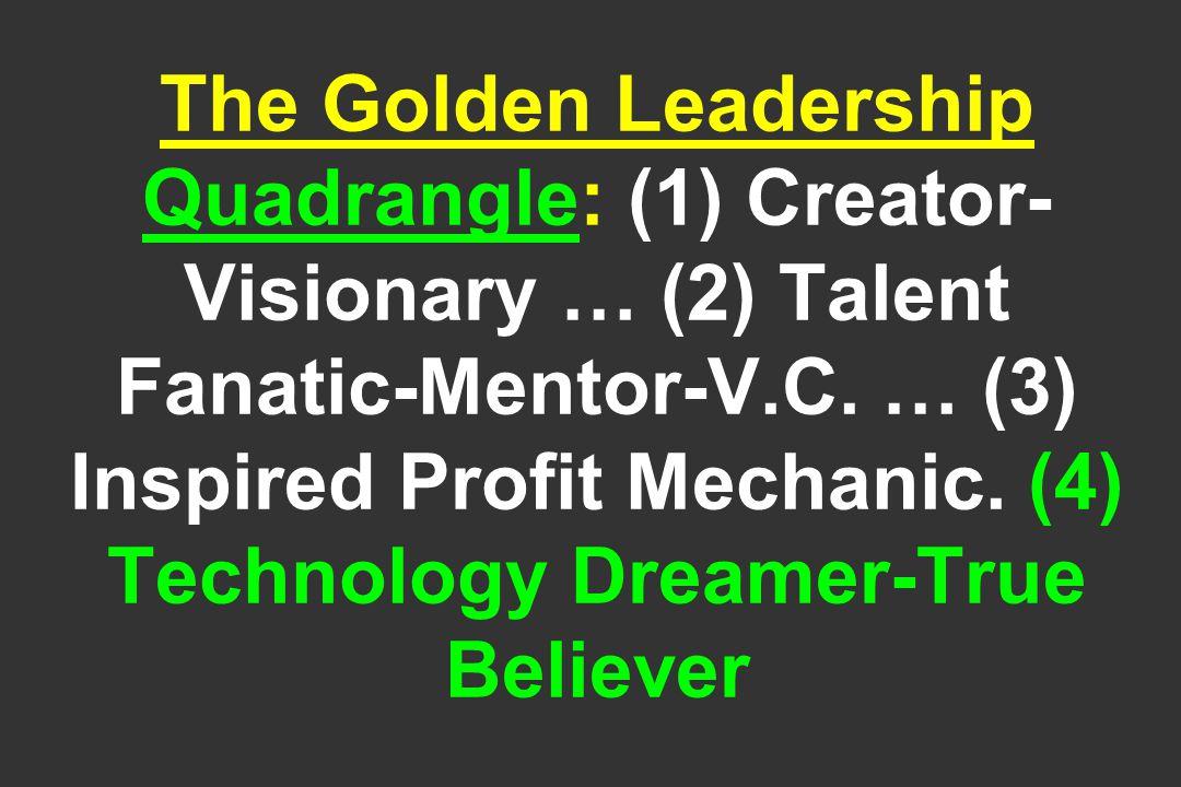 The Golden Leadership Quadrangle: (1) Creator- Visionary … (2) Talent Fanatic-Mentor-V.C.