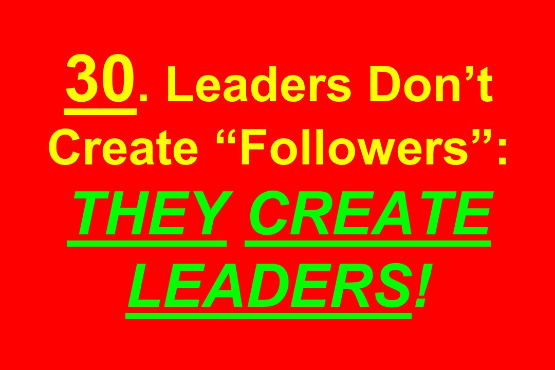 30. Leaders Don't Create Followers : THEY CREATE LEADERS!