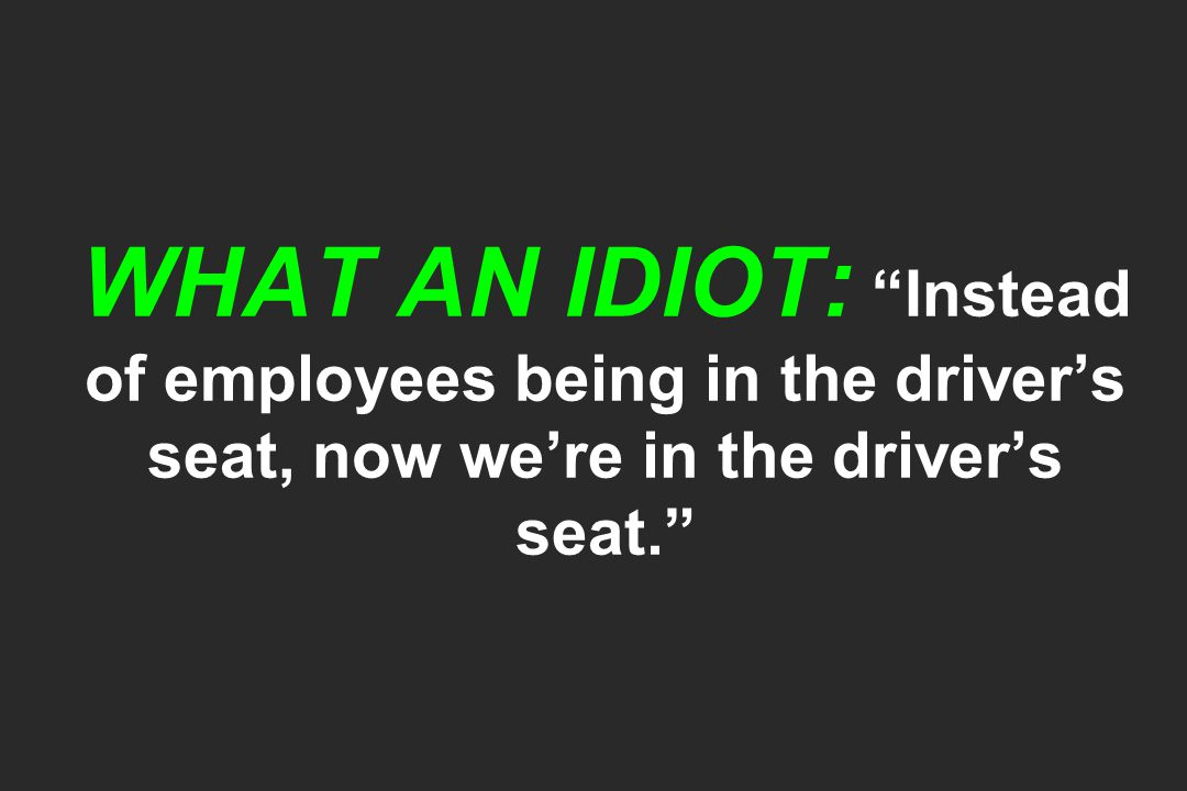 WHAT AN IDIOT: Instead of employees being in the driver's seat, now we're in the driver's seat.