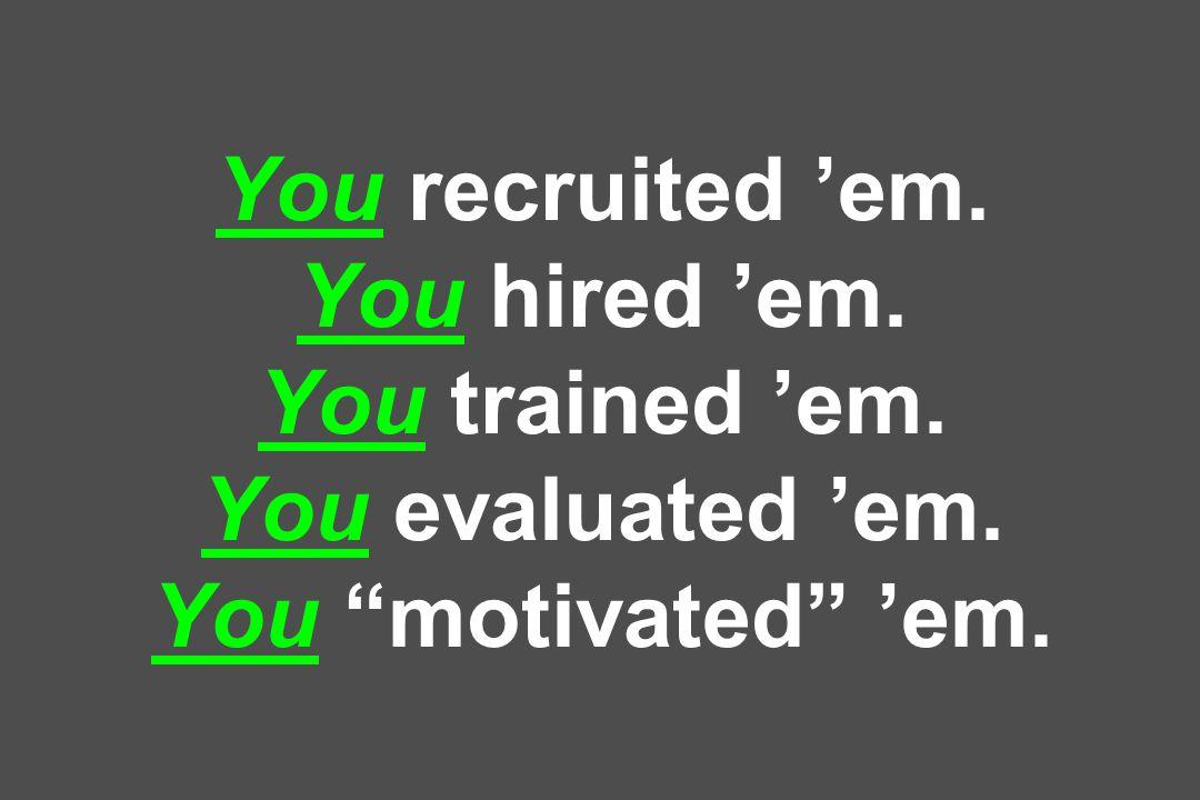 You recruited 'em. You hired 'em. You trained 'em. You evaluated 'em. You motivated 'em.