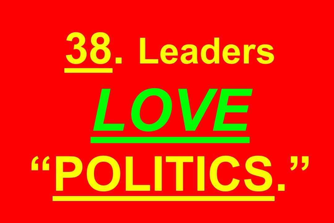 38. Leaders LOVE POLITICS.