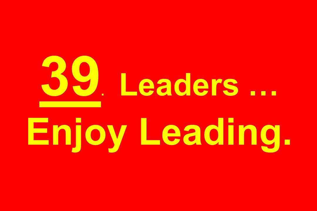 39. Leaders … Enjoy Leading.