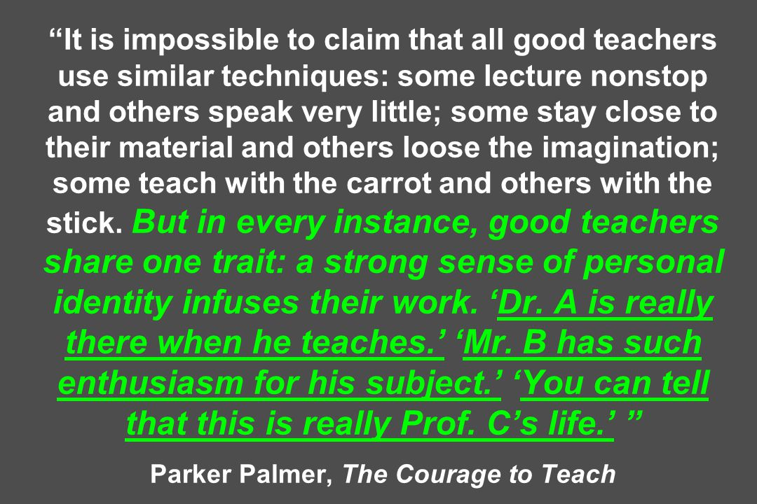 It is impossible to claim that all good teachers use similar techniques: some lecture nonstop and others speak very little; some stay close to their material and others loose the imagination; some teach with the carrot and others with the stick.