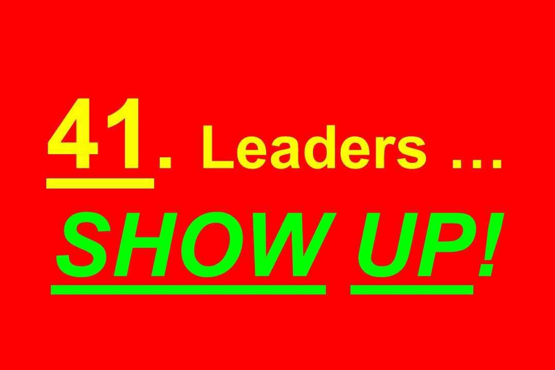 41. Leaders … SHOW UP!