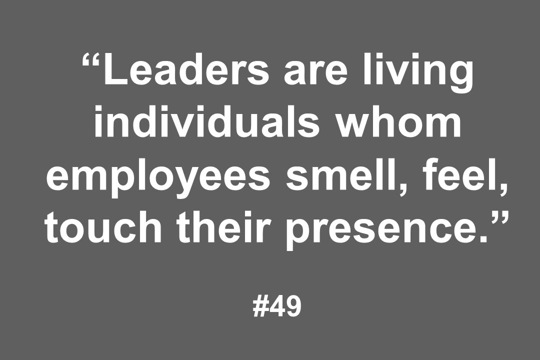 Leaders are living individuals whom employees smell, feel, touch their presence. #49
