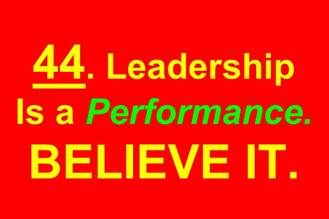 44. Leadership Is a Performance. BELIEVE IT.