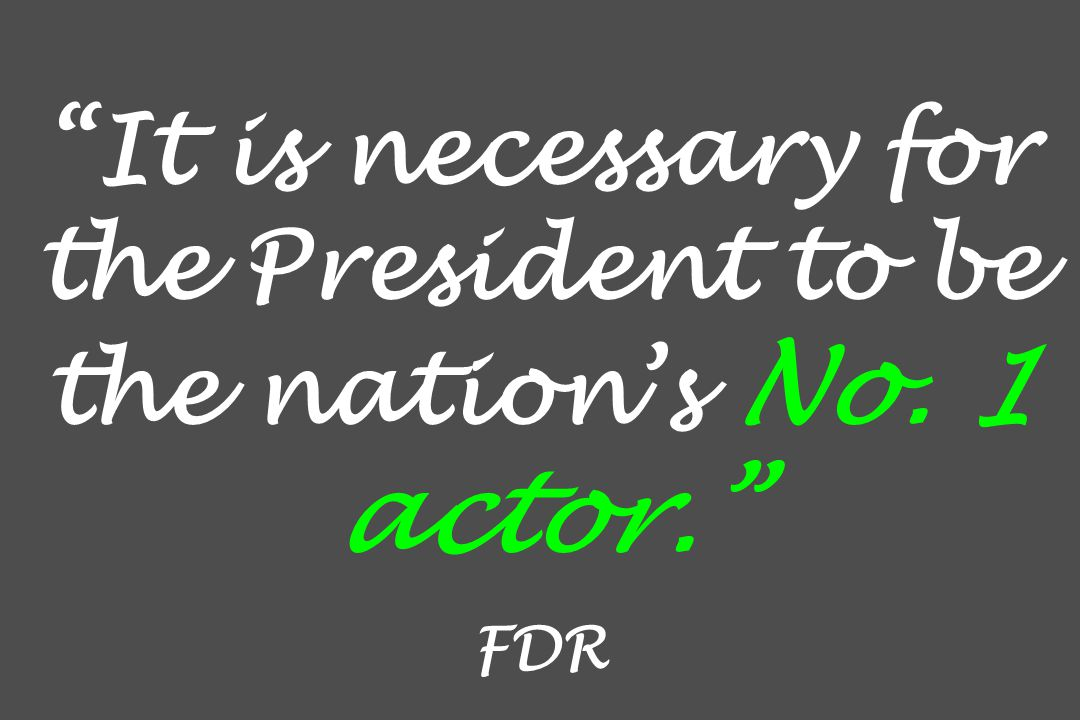 It is necessary for the President to be the nation's No. 1 actor. FDR