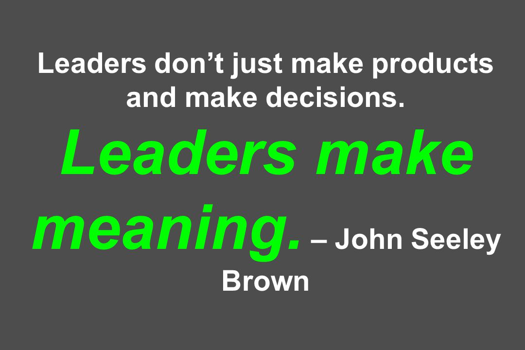 Leaders don't just make products and make decisions. Leaders make meaning. – John Seeley Brown