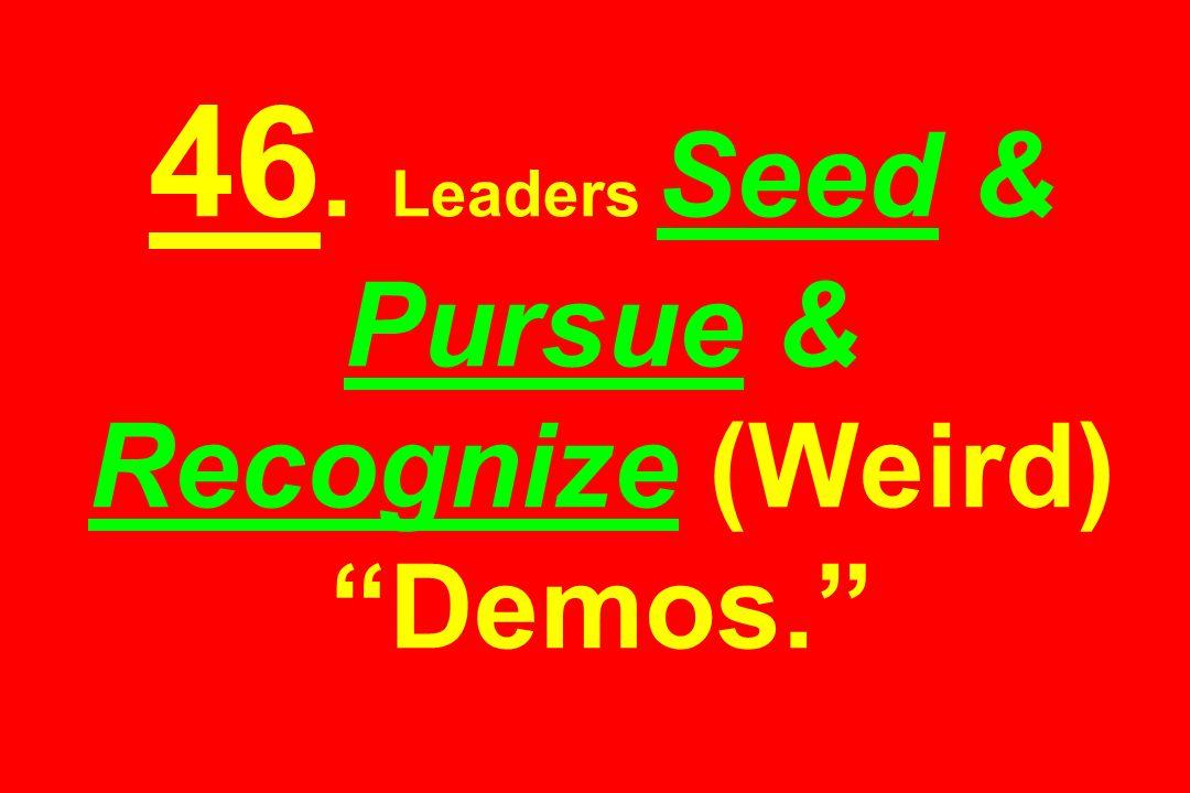 46. Leaders Seed & Pursue & Recognize (Weird) Demos.