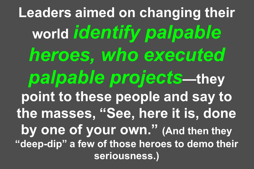 Leaders aimed on changing their world identify palpable heroes, who executed palpable projects —they point to these people and say to the masses, See, here it is, done by one of your own. (And then they deep-dip a few of those heroes to demo their seriousness.)