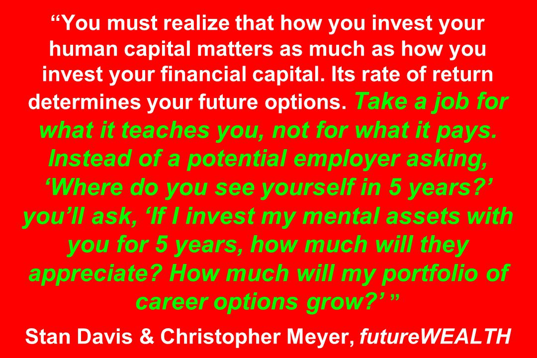 You must realize that how you invest your human capital matters as much as how you invest your financial capital.