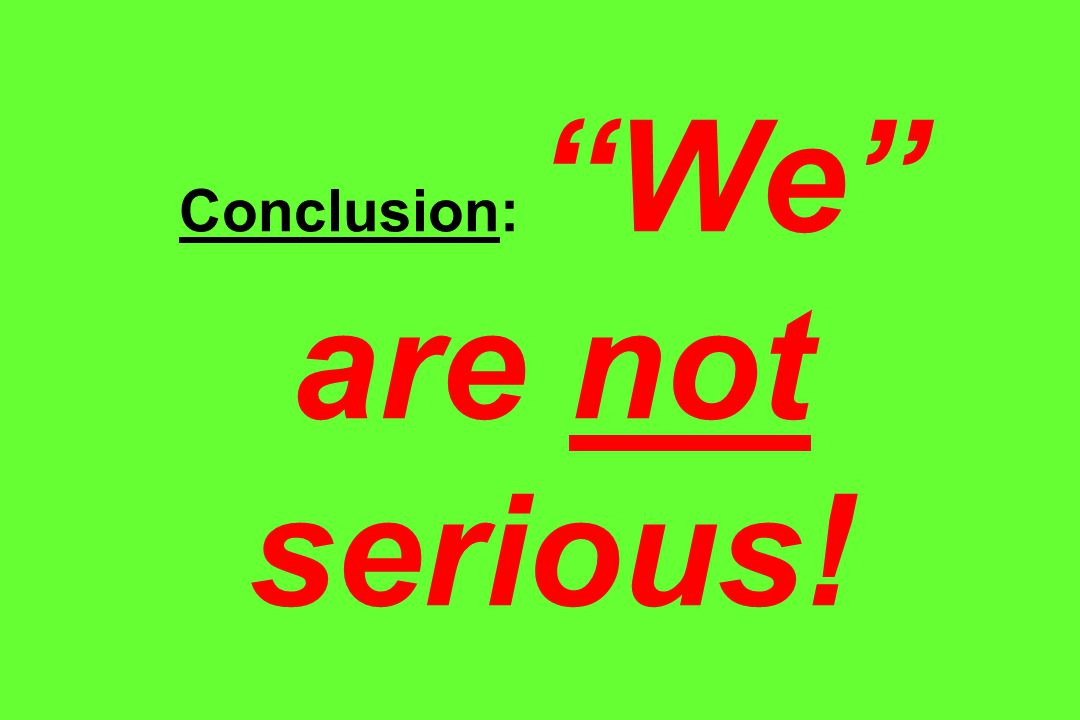 Conclusion: We are not serious!