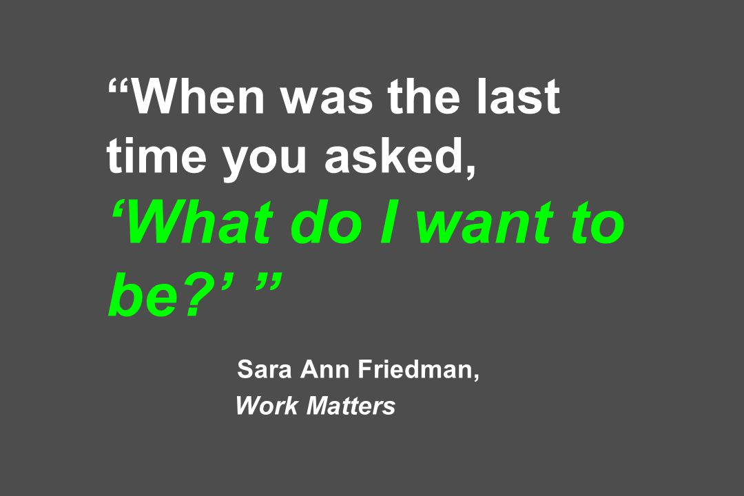 When was the last time you asked, 'What do I want to be ' Sara Ann Friedman, Work Matters