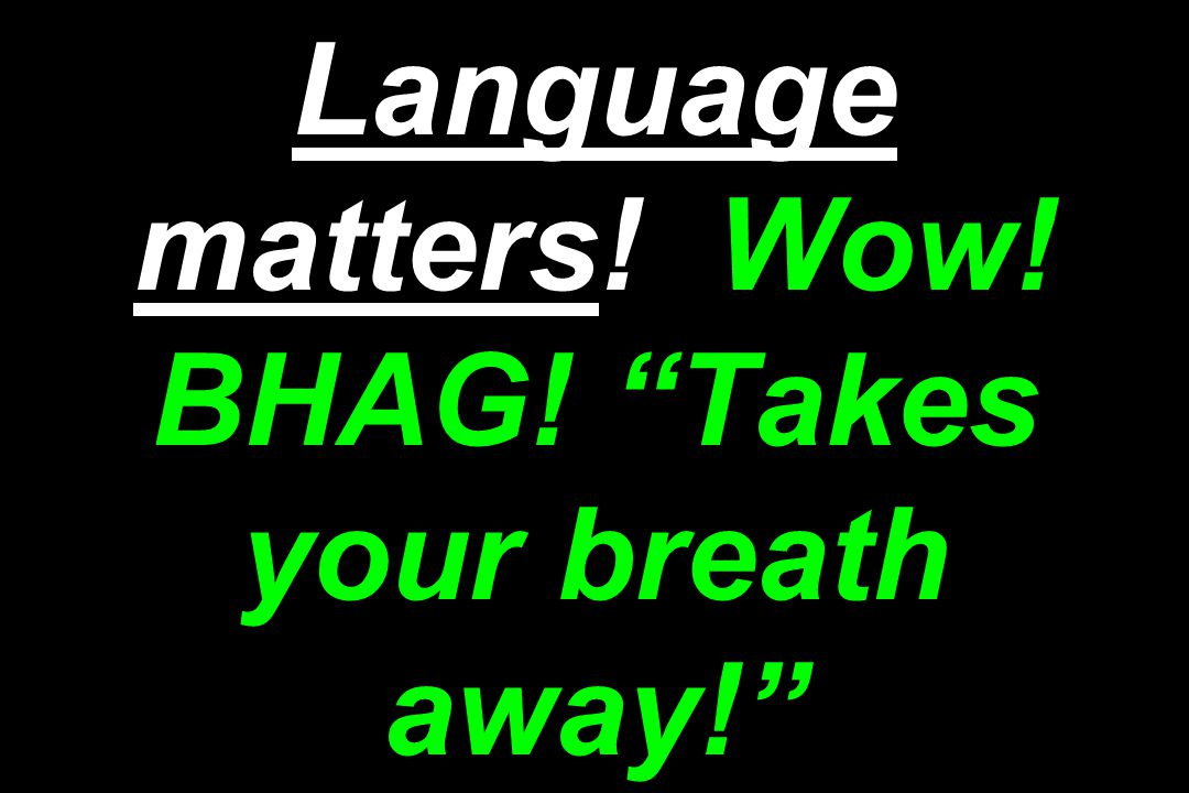 Language matters! Wow! BHAG! Takes your breath away!