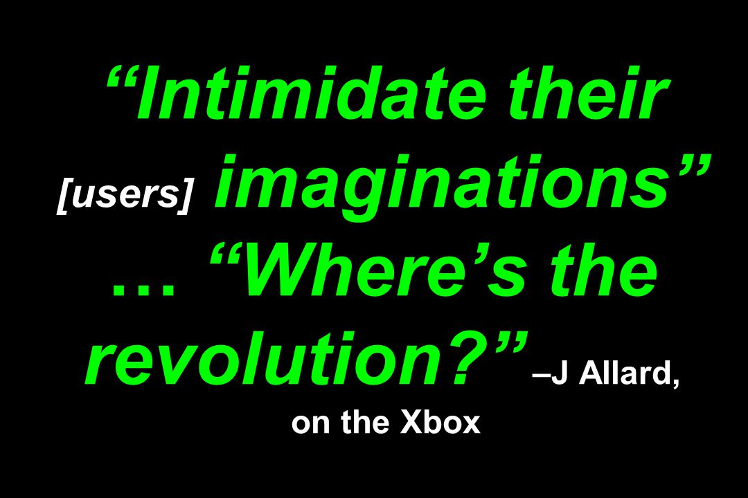 Intimidate their [users] imaginations … Where's the revolution –J Allard, on the Xbox