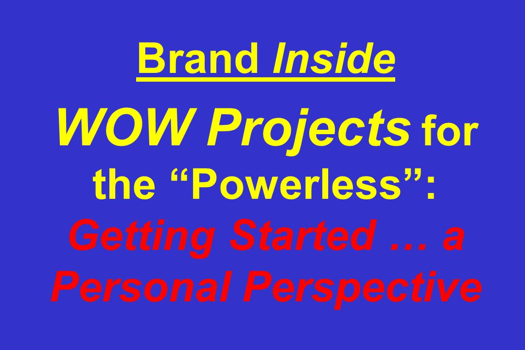 Brand Inside WOW Projects for the Powerless : Getting Started … a Personal Perspective