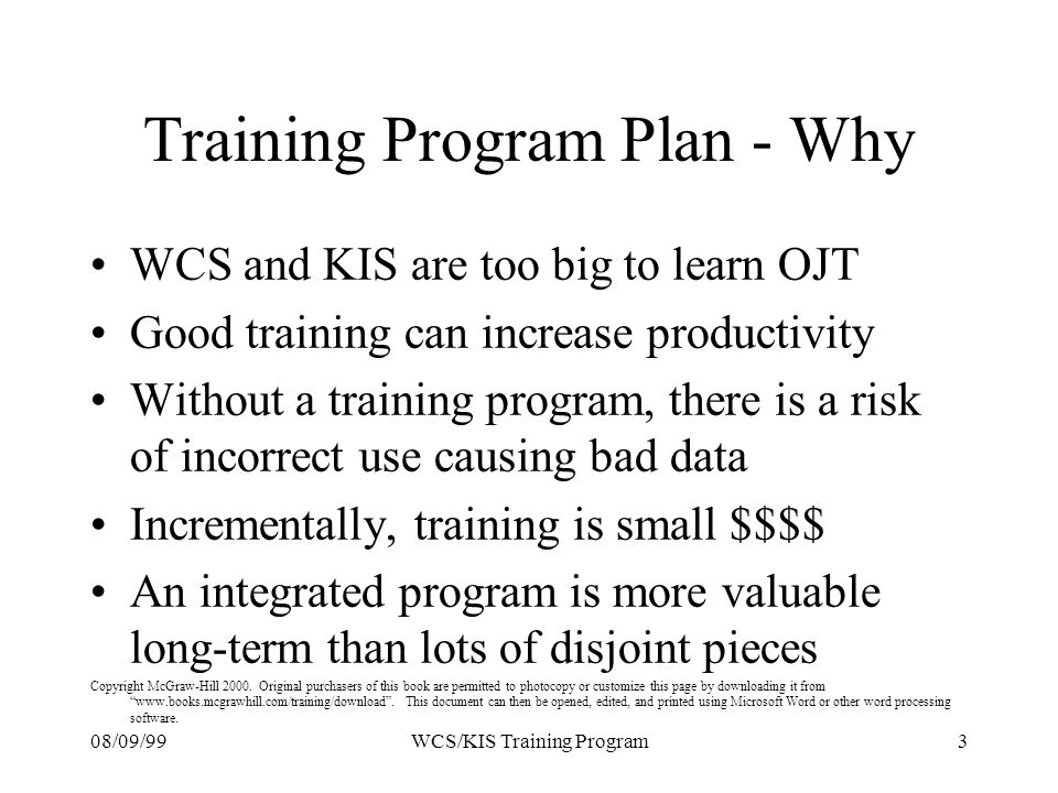 08/09/993WCS/KIS Training Program Training Program Plan - Why WCS and KIS are too big to learn OJT Good training can increase productivity Without a training program, there is a risk of incorrect use causing bad data Incrementally, training is small $$$$ An integrated program is more valuable long-term than lots of disjoint pieces Copyright McGraw-Hill 2000.