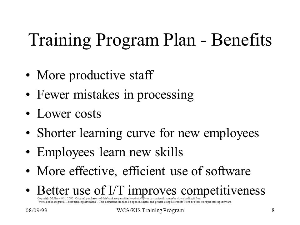 08/09/998WCS/KIS Training Program Training Program Plan - Benefits More productive staff Fewer mistakes in processing Lower costs Shorter learning curve for new employees Employees learn new skills More effective, efficient use of software Better use of I/T improves competitiveness Copyright McGraw-Hill 2000.