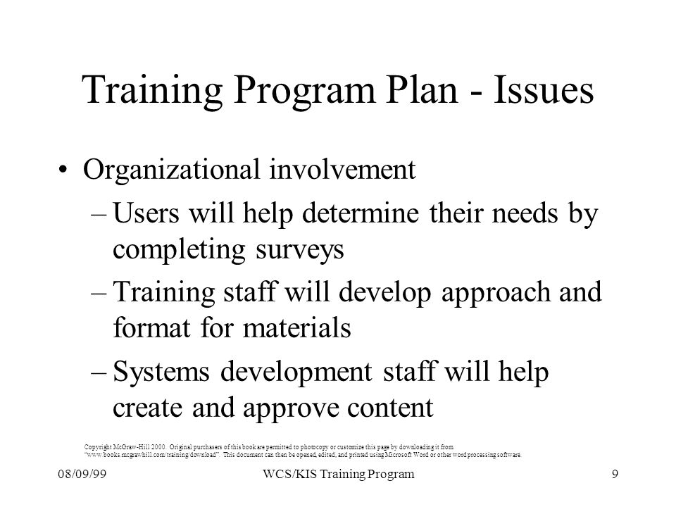 08/09/999WCS/KIS Training Program Training Program Plan - Issues Organizational involvement –Users will help determine their needs by completing surveys –Training staff will develop approach and format for materials –Systems development staff will help create and approve content Copyright McGraw-Hill 2000.