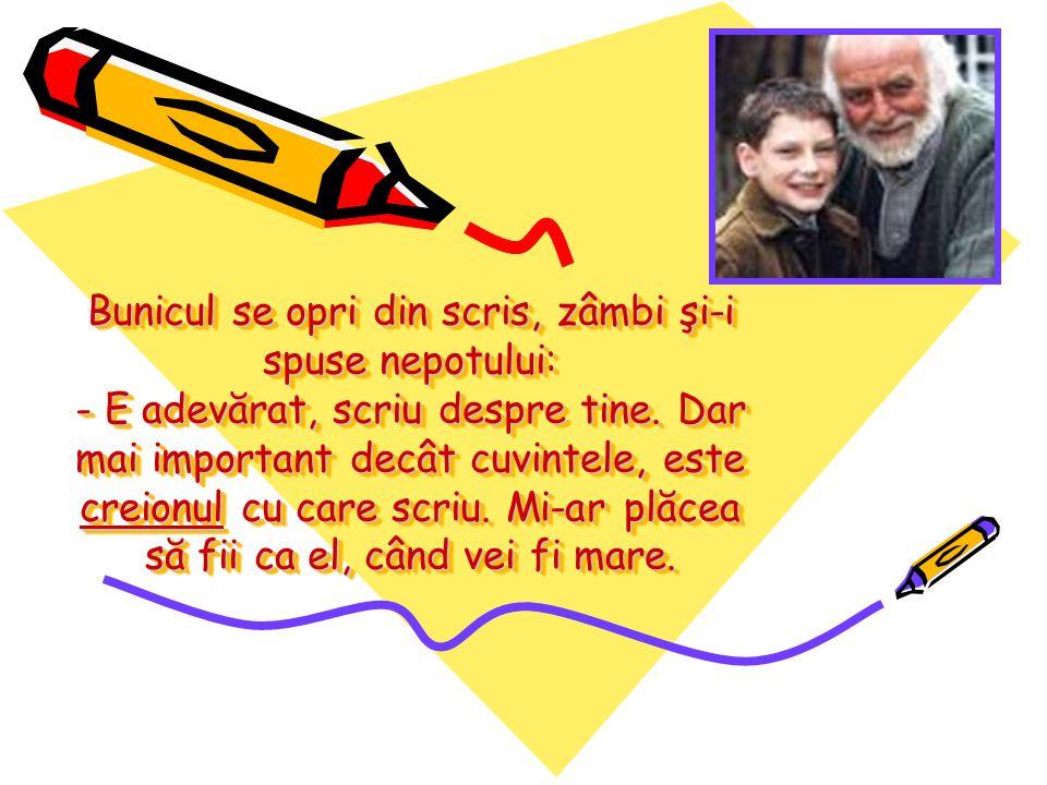 Bunicul se opri din scris, zâmbi şi-i spuse nepotului: - E adevărat, scriu despre tine.