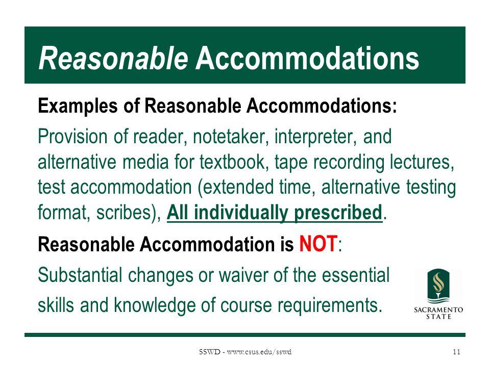 SSWD - www.csus.edu/sswd Reasonable Accommodations Examples of Reasonable Accommodations: Provision of reader, notetaker, interpreter, and alternative