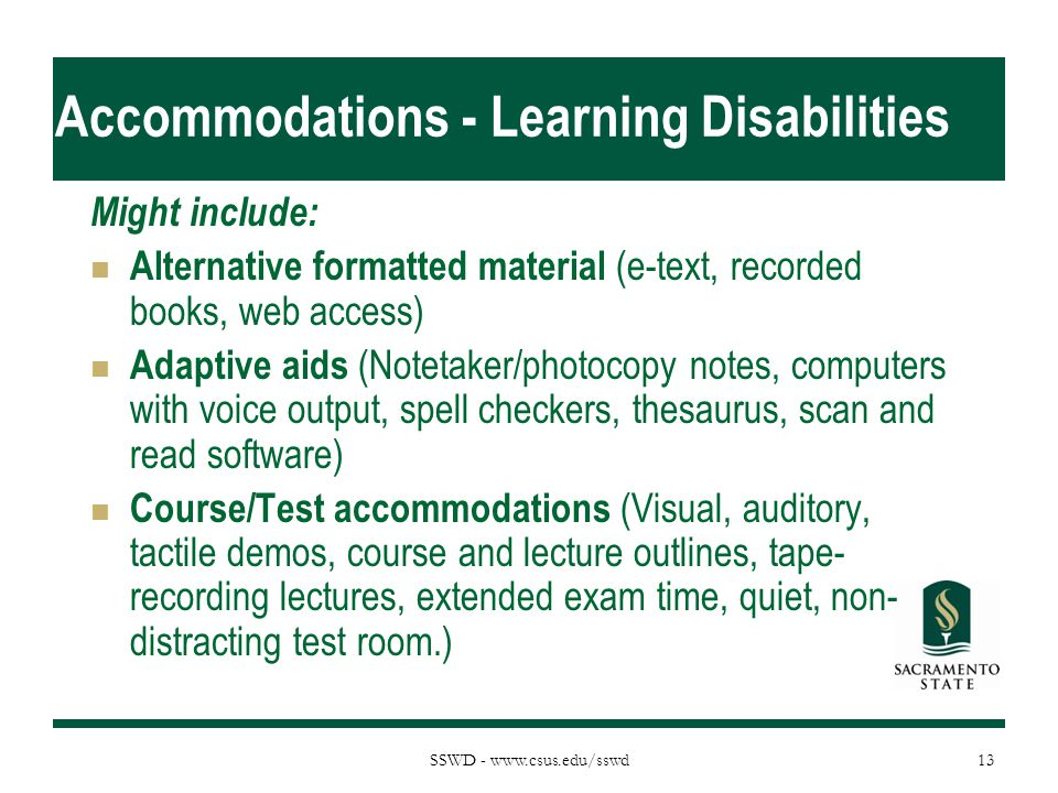 SSWD - www.csus.edu/sswd Accommodations - Learning Disabilities Might include: Alternative formatted material (e-text, recorded books, web access) Adaptive aids (Notetaker/photocopy notes, computers with voice output, spell checkers, thesaurus, scan and read software) Course/Test accommodations (Visual, auditory, tactile demos, course and lecture outlines, tape- recording lectures, extended exam time, quiet, non- distracting test room.) 13