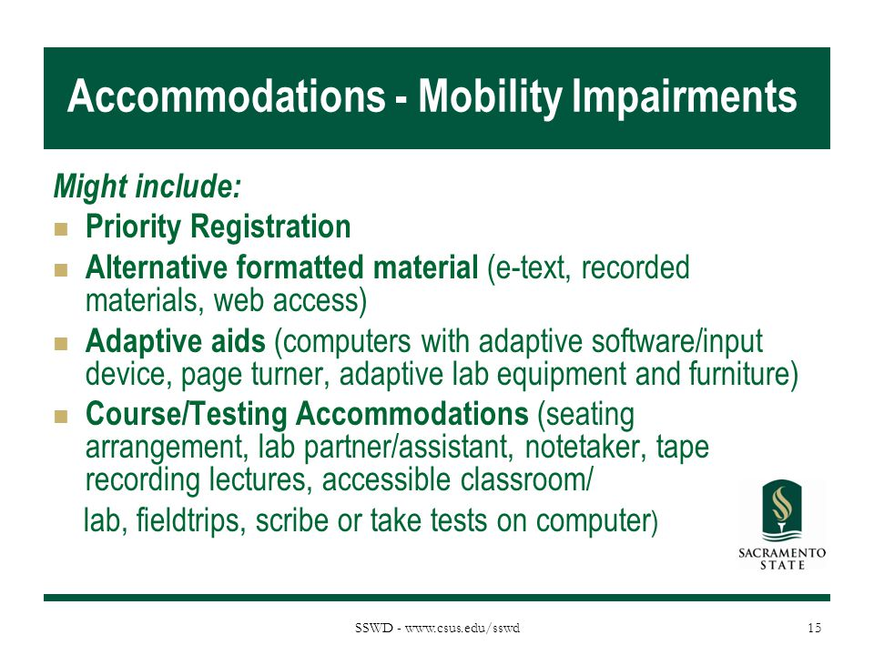 SSWD - www.csus.edu/sswd Accommodations - Mobility Impairments Might include: Priority Registration Alternative formatted material (e-text, recorded m