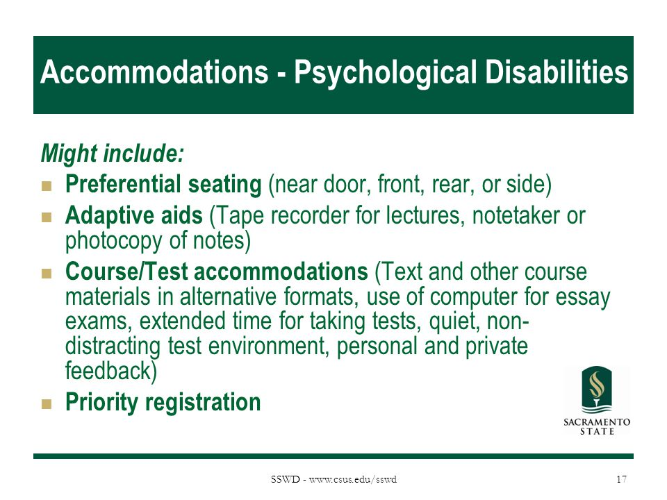 SSWD - www.csus.edu/sswd Accommodations - Psychological Disabilities Might include: Preferential seating (near door, front, rear, or side) Adaptive ai