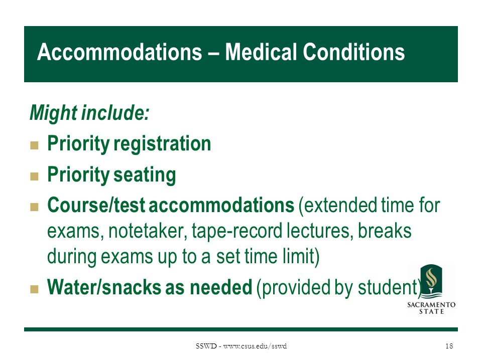 SSWD - www.csus.edu/sswd Accommodations – Medical Conditions Might include: Priority registration Priority seating Course/test accommodations (extended time for exams, notetaker, tape-record lectures, breaks during exams up to a set time limit) Water/snacks as needed (provided by student) 18