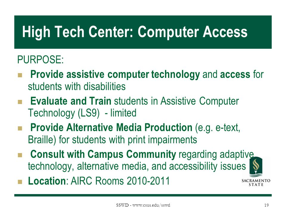SSWD - www.csus.edu/sswd High Tech Center: Computer Access PURPOSE: Provide assistive computer technology and access for students with disabilities Ev