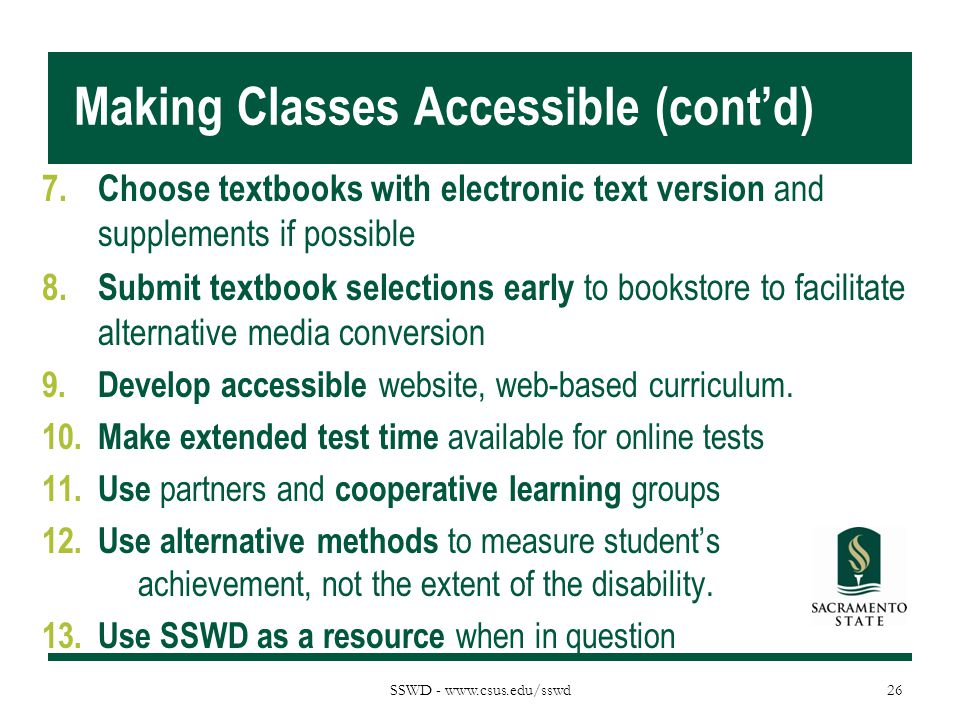 SSWD - www.csus.edu/sswd Making Classes Accessible (cont'd) 7. Choose textbooks with electronic text version and supplements if possible 8. Submit tex