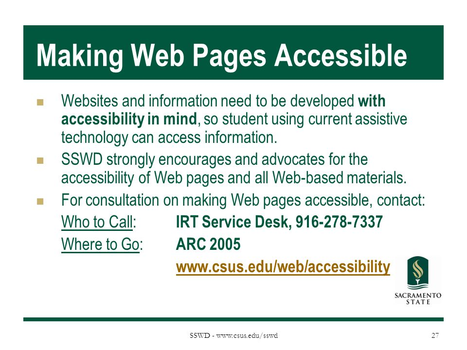 SSWD - www.csus.edu/sswd Making Web Pages Accessible Websites and information need to be developed with accessibility in mind, so student using curren