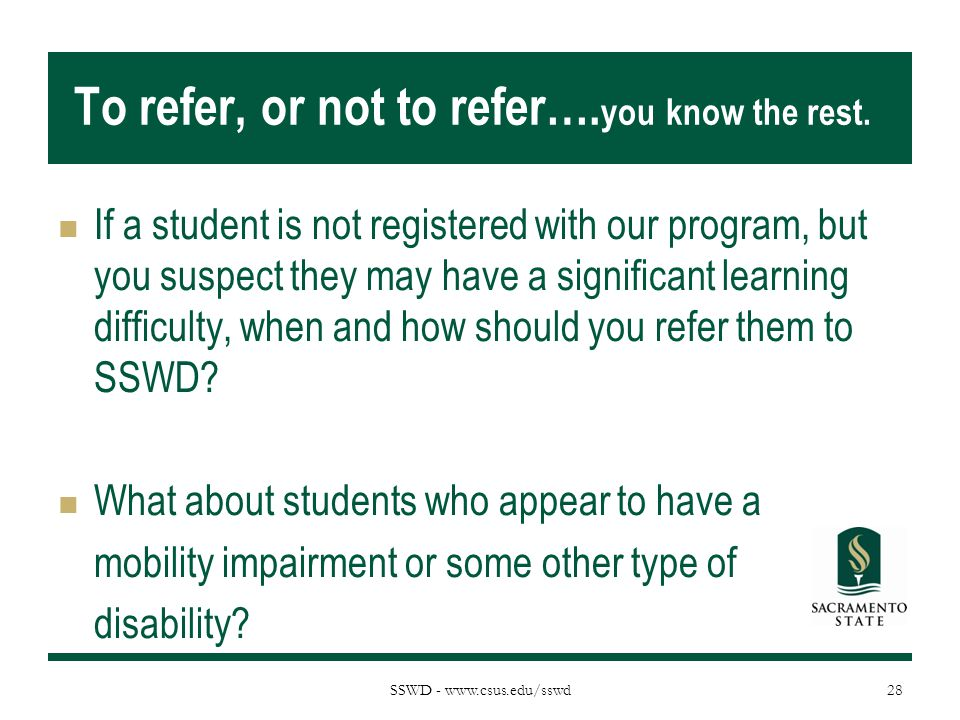 SSWD - www.csus.edu/sswd To refer, or not to refer…. you know the rest. If a student is not registered with our program, but you suspect they may have