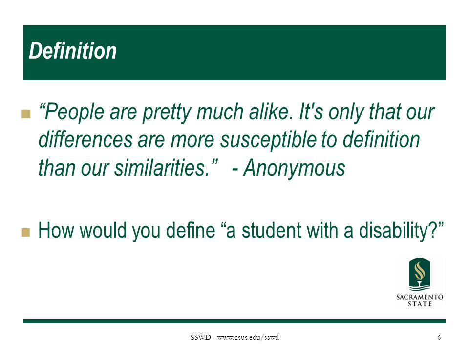 """SSWD - www.csus.edu/sswd Definition """"People are pretty much alike. It's only that our differences are more susceptible to definition than our similari"""