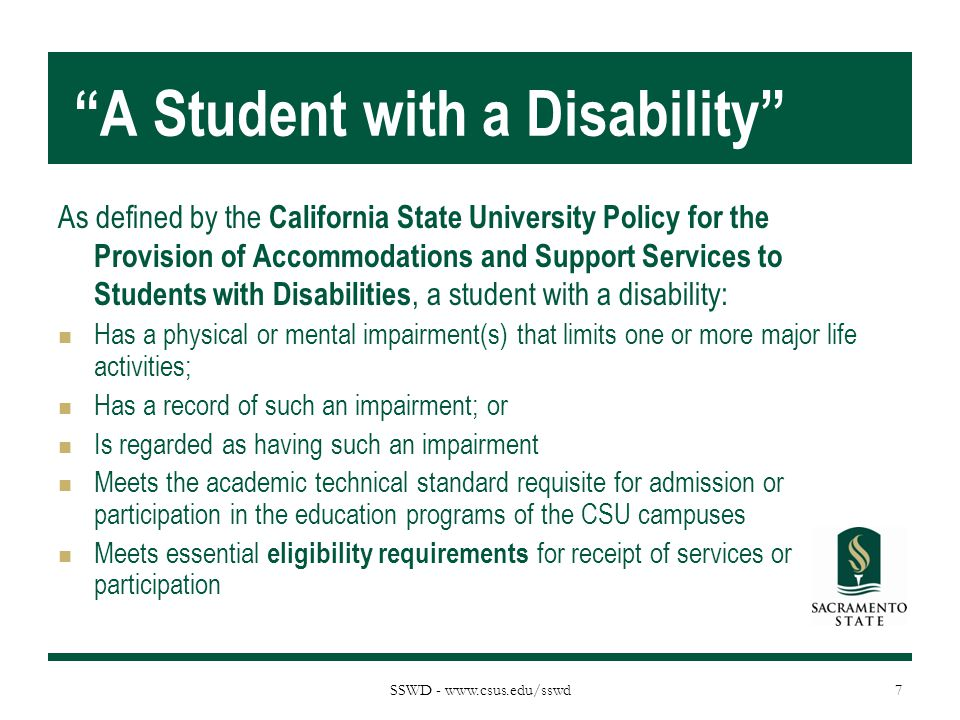 SSWD - www.csus.edu/sswd A Student with a Disability As defined by the California State University Policy for the Provision of Accommodations and Support Services to Students with Disabilities, a student with a disability: Has a physical or mental impairment(s) that limits one or more major life activities; Has a record of such an impairment; or Is regarded as having such an impairment Meets the academic technical standard requisite for admission or participation in the education programs of the CSU campuses Meets essential eligibility requirements for receipt of services or participation 7